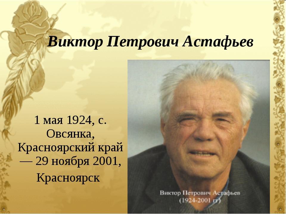 Виктор Петрович Астафьев 1 мая 1924, с. Овсянка, Красноярскийкрай — 29 ноябр...