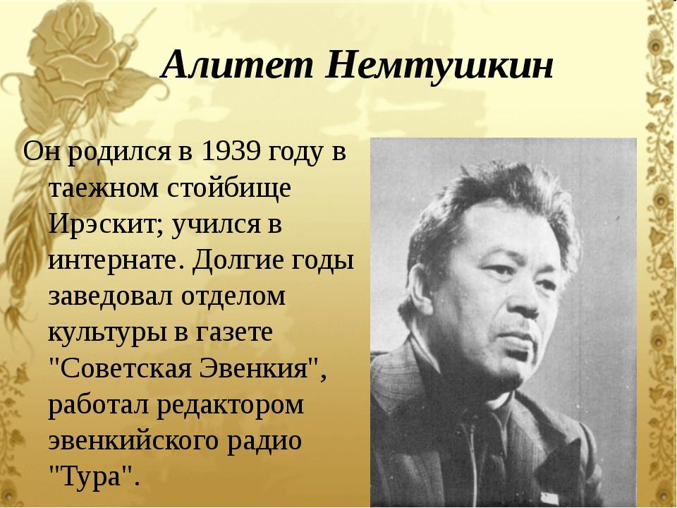 Алитет Немтушкин Он родился в 1939 году в таежном стойбище Ирэскит; учился в...