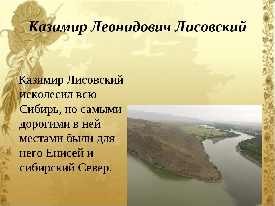 Казимир Леонидович Лисовский Казимир Лисовский исколесил всю Сибирь, но самым...