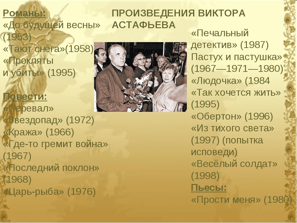 Романы: «До будущей весны» (1953) «Тают снега»(1958) «Прокляты и убиты» (1995...