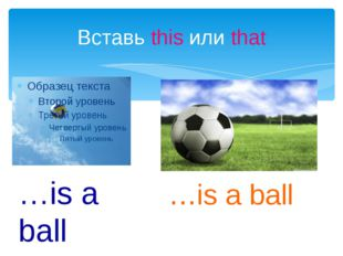 Вставь this или that …is a ball …is a ball