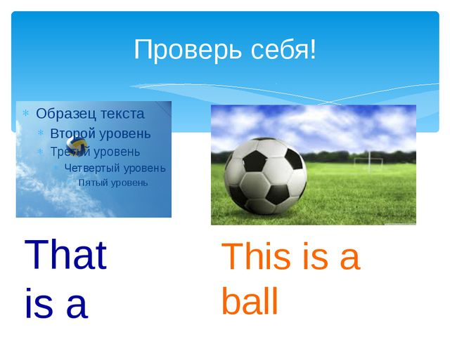 Проверь себя! That is a ball This is a ball