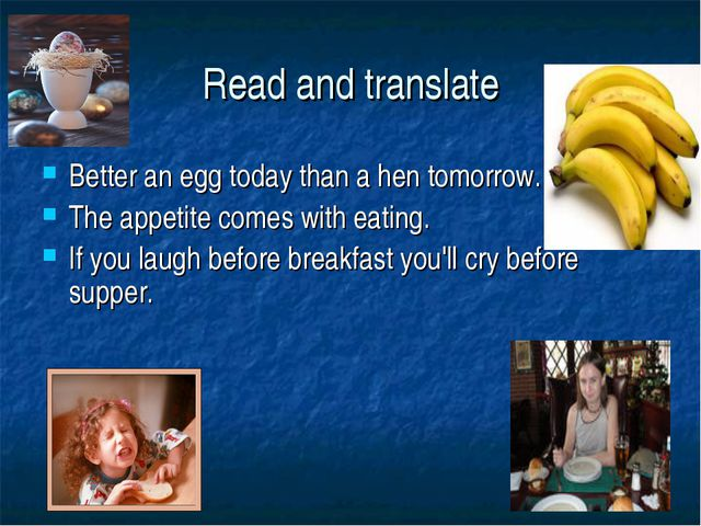Read and translate Better an egg today than a hen tomorrow. The appetite come...
