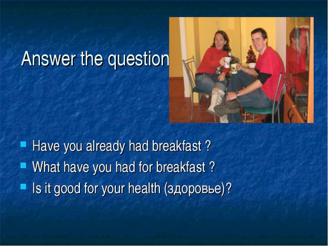 Answer the questions Have you already had breakfast ? What have you had for b...