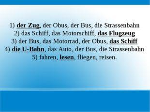 1) der Zug, der Obus, der Bus, die Strassenbahn 2) das Schiff, das Motorschif