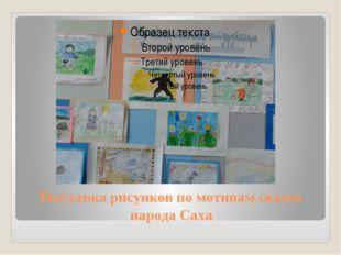 Выставка рисунков по мотивам сказок народа Саха