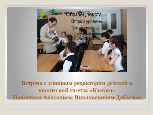 Встреча с главным редактором детской и юношеской газеты «Кэскил» Павловым Ана