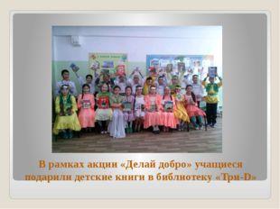 В рамках акции «Делай добро» учащиеся подарили детские книги в библиотеку «Тр