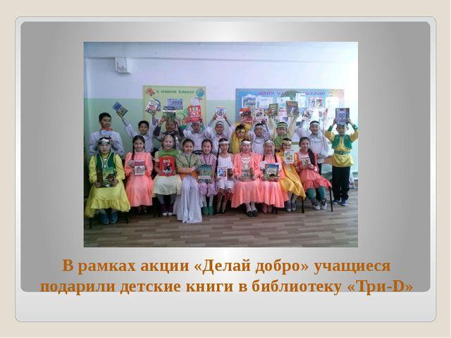 В рамках акции «Делай добро» учащиеся подарили детские книги в библиотеку «Тр...