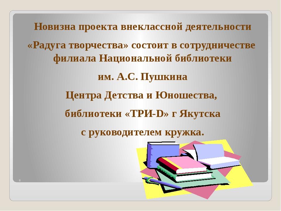 . Новизна проекта внеклассной деятельности «Радуга творчества» состоит в сотр...