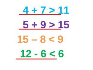 4 + 7 > 11 5 + 9 > 15 15 – 8 < 9 12 - 6 < 6