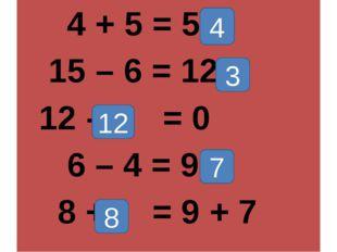 4 + 5 = 5 + 15 – 6 = 12 - 12 - = 0 6 – 4 = 9 - 8 + = 9 + 7 4 3 12 7 8