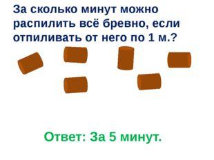 Ответ: За 5 минут. За сколько минут можно распилить всё бревно, если отпилива