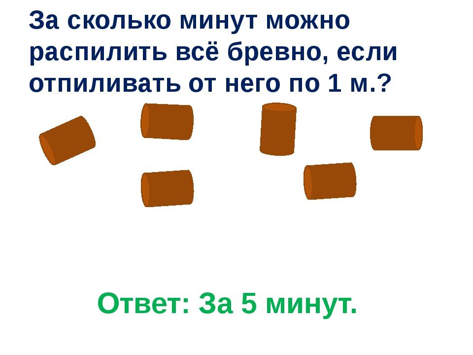 Ответ: За 5 минут. За сколько минут можно распилить всё бревно, если отпилива...
