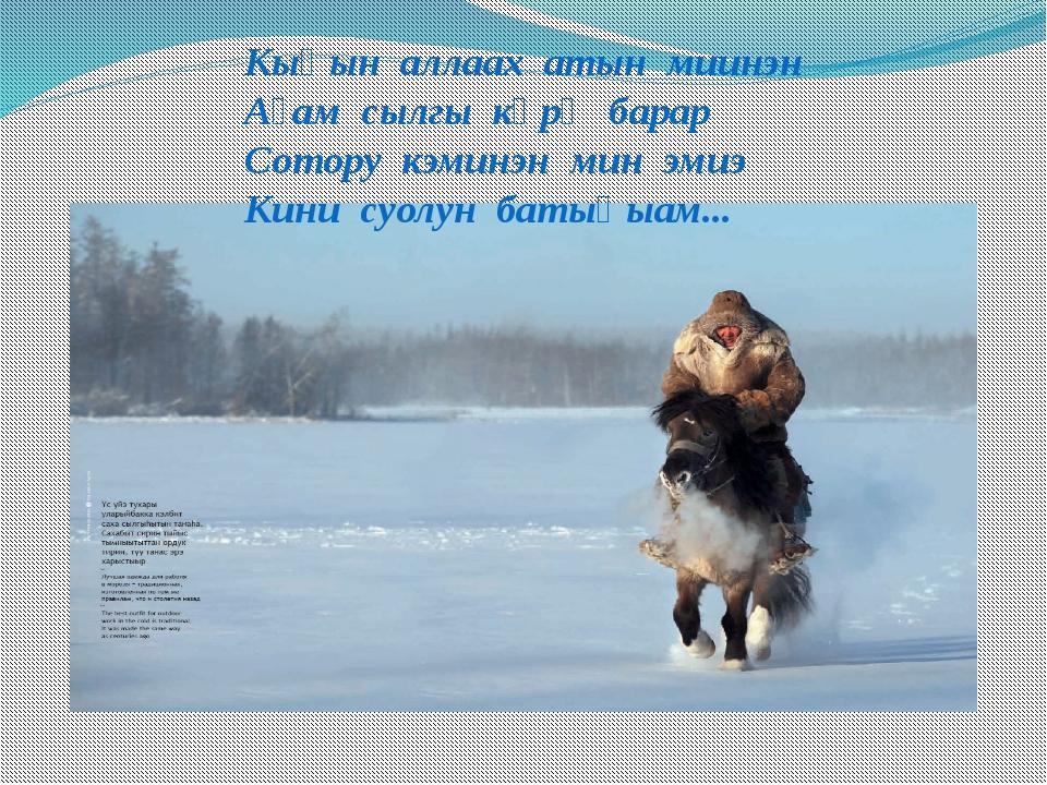 Кыһын аллаах атын миинэн Аҕам сылгы көрө барар Сотору кэминэн мин эмиэ Кини с...