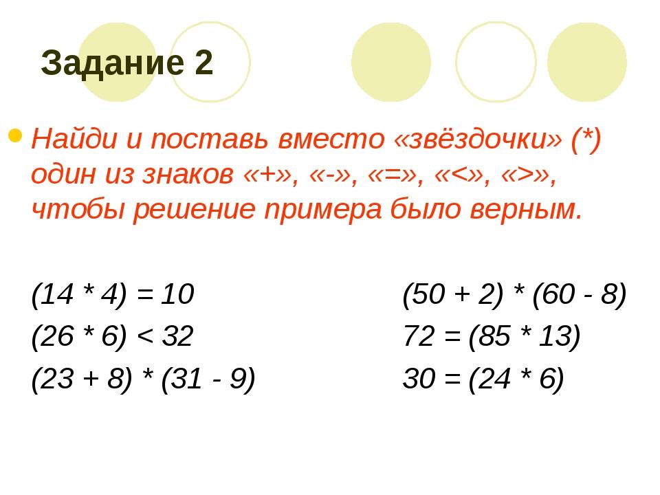 Задание 2 Найди и поставь вместо «звёздочки» (*) один из знаков «+», «-», «=»...