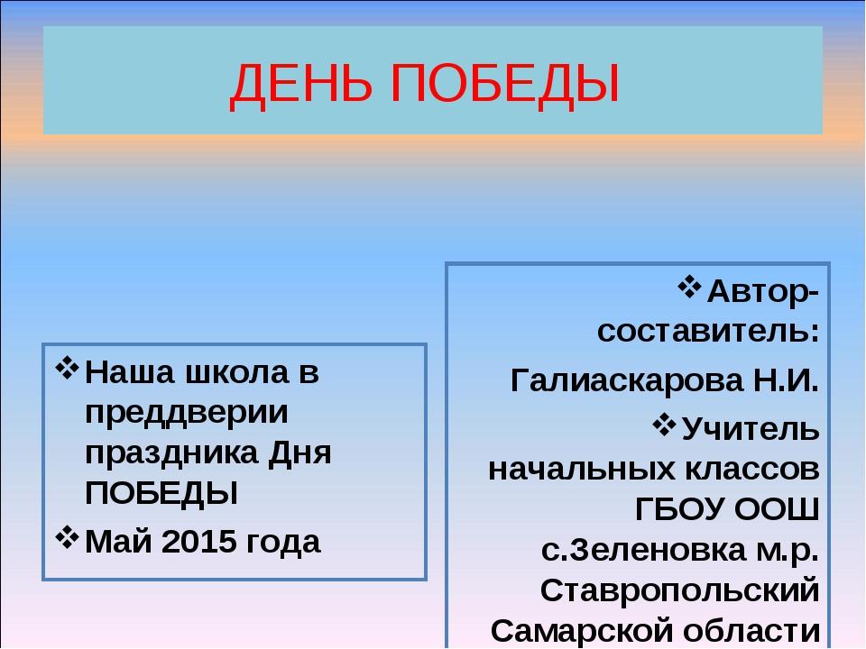 ДЕНЬ ПОБЕДЫ Наша школа в преддверии праздника Дня ПОБЕДЫ Май 2015 года Автор-...
