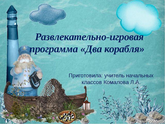 Развлекательно-игровая программа «Два корабля» Приготовила: учитель начальных...