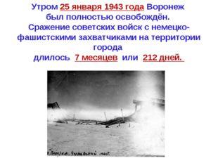 Утром 25 января 1943 года Воронеж был полностью освобождён. Сражение советски