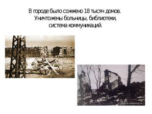 В городе было сожжено 18 тысяч домов. Уничтожены больницы, библиотеки, систем