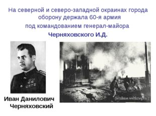 На северной и северо-западной окраинах города оборону держала 60-я армия под