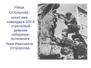 Улица Остроухова носит имя командира 303-й стрелковой дивизии сибиряков-полко