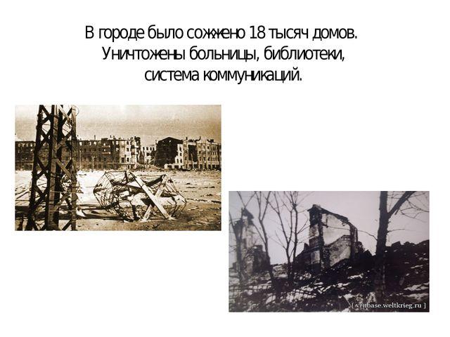 В городе было сожжено 18 тысяч домов. Уничтожены больницы, библиотеки, систем...