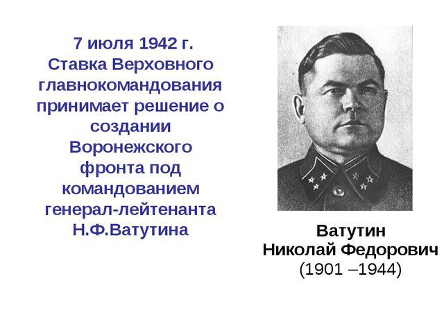 Ватутин Николай Федорович (1901 –1944) 7 июля 1942 г. Ставка Верховного глав...