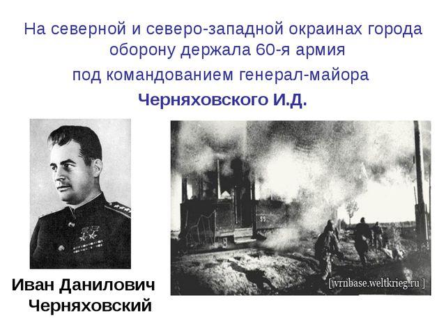 На северной и северо-западной окраинах города оборону держала 60-я армия под...