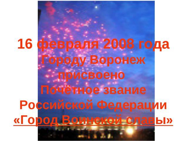 16 февраля 2008 года Городу Воронеж присвоено Почётное звание Российской Феде...