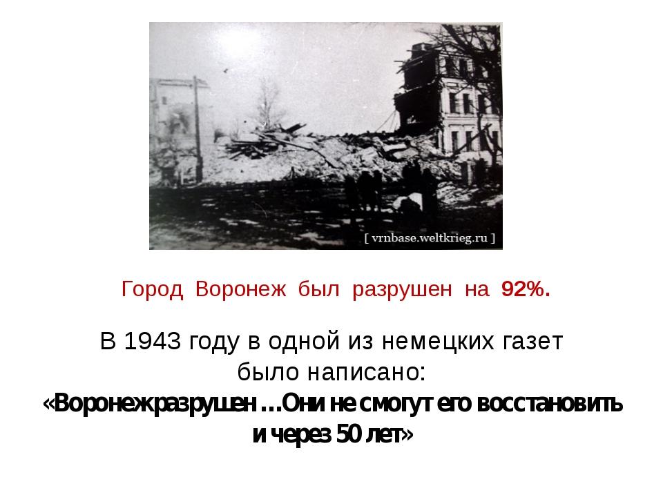 Город Воронеж был разрушен на 92%. В 1943 году в одной из немецких газет было...