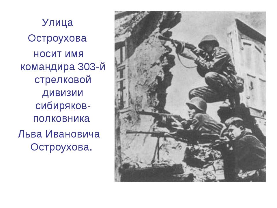 Улица Остроухова носит имя командира 303-й стрелковой дивизии сибиряков-полко...