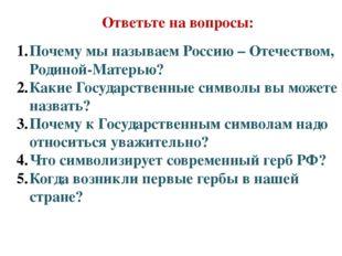 Ответьте на вопросы: Почему мы называем Россию – Отечеством, Родиной-Матерью?