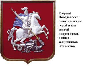 Георгий Победоносец почитался как герой и как святой покровитель воинов, защи