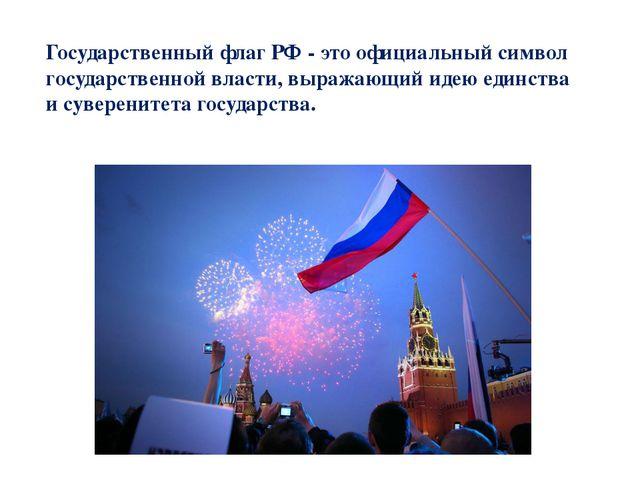 Государственный флаг РФ - это официальный символ государственной власти, выра...