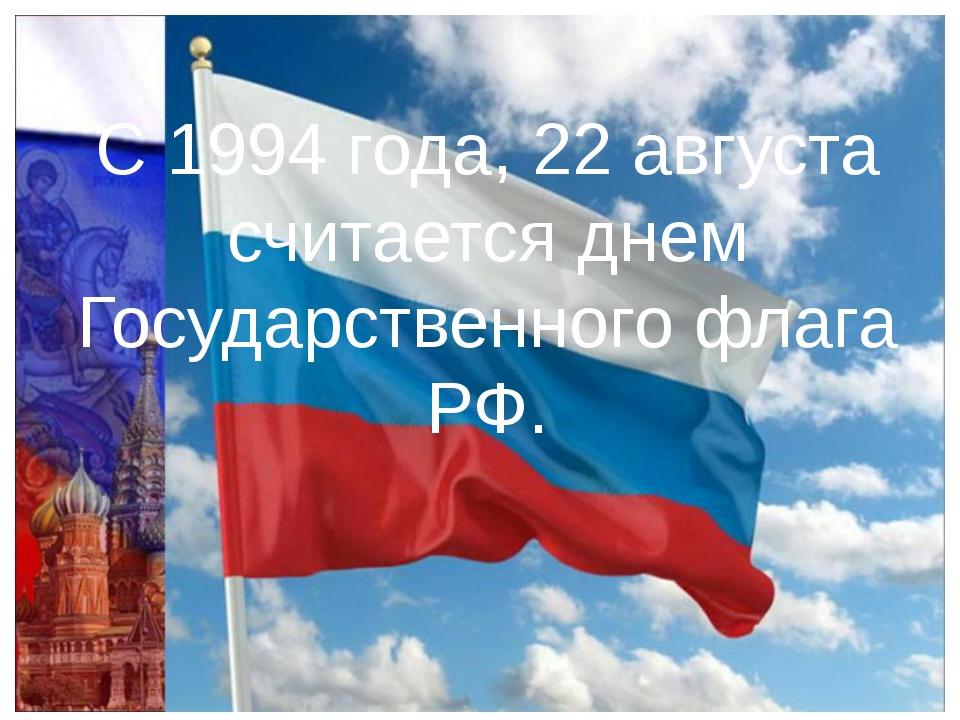 С 1994 года, 22 августа считается днем Государственного флага РФ.