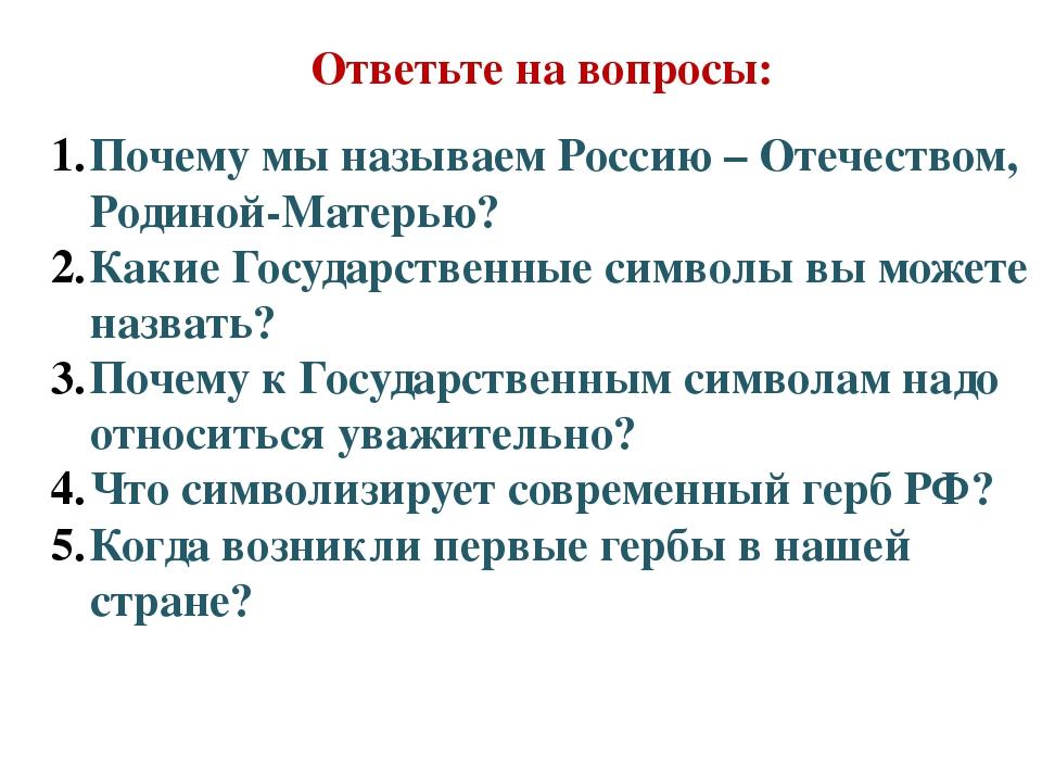 Ответьте на вопросы: Почему мы называем Россию – Отечеством, Родиной-Матерью?...