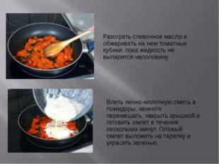 Разогреть сливочное масло и обжаривать на нем томатные кубики, пока жидкость