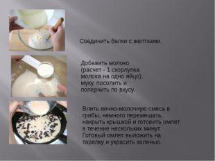 Соединить белки с желтками. Добавить молоко (расчет - 1 скорлупка молока на о