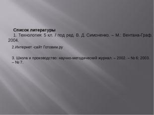 Список литературы 1. Технология: 5 кл. / под ред. В.Д.Симоненко. – М.: Вен