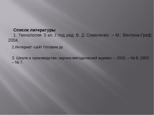 Список литературы 1. Технология: 5 кл. / под ред. В.Д.Симоненко. – М.: Вен...