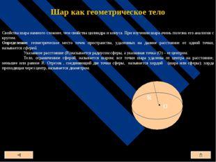 Шар как геометрическое тело Свойства шара намного сложнее, чем свойства цилин