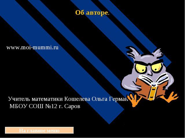 Об авторе. На главное меню www.moi-mummi.ru Учитель математики Кошелева Ольга...
