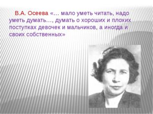 В.А. Осеева «… мало уметь читать, надо уметь думать…, думать о хороших и пло