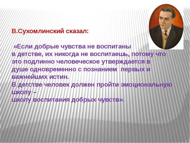 В.Сухомлинский сказал: «Если добрые чувства не воспитаны в детстве, их никог...