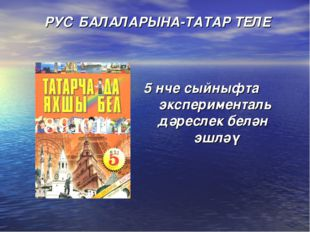 РУС БАЛАЛАРЫНА-ТАТАР ТЕЛЕ 5 нче сыйныфта эксперименталь дәреслек белән эшләү