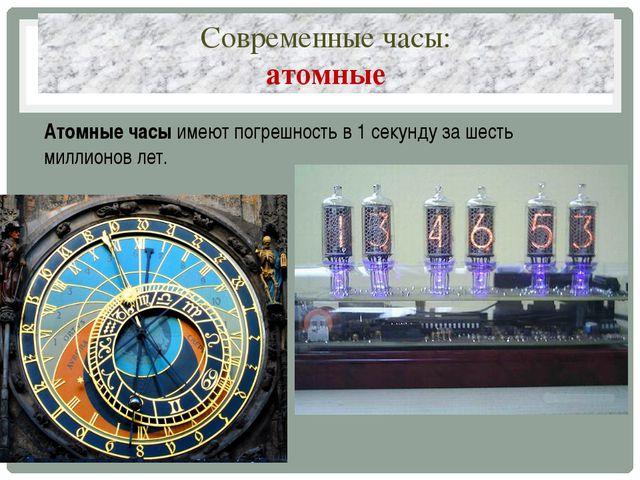 Современные часы: атомные Атомные часыимеют погрешность в 1 секунду за шесть...