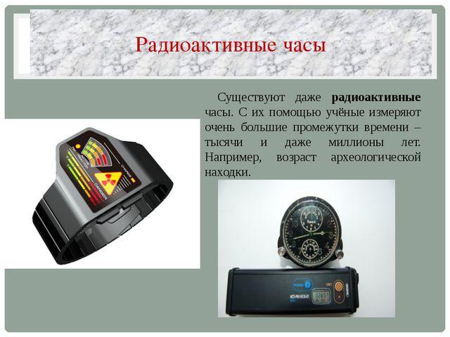 Радиоактивные часы Существуют даже радиоактивные часы. С их помощью учёные из...