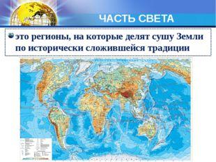 ЧАСТЬ СВЕТА это регионы, на которые делят сушу Земли по исторически сложившей