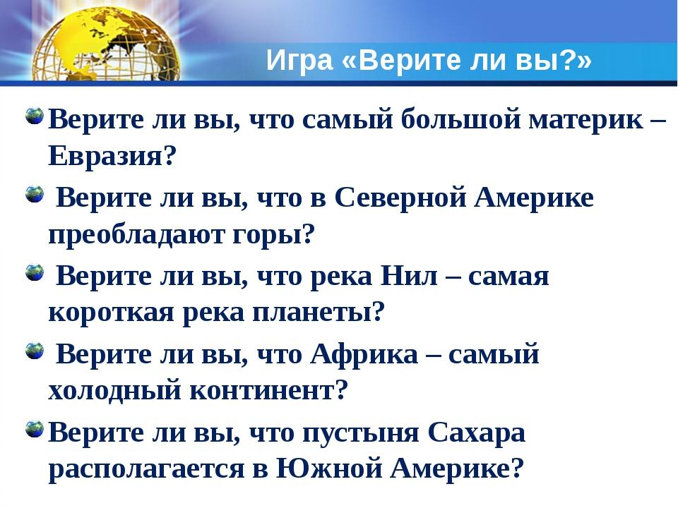 Игра «Верите ли вы?» Верите ли вы, что самый большой материк – Евразия? Верит...